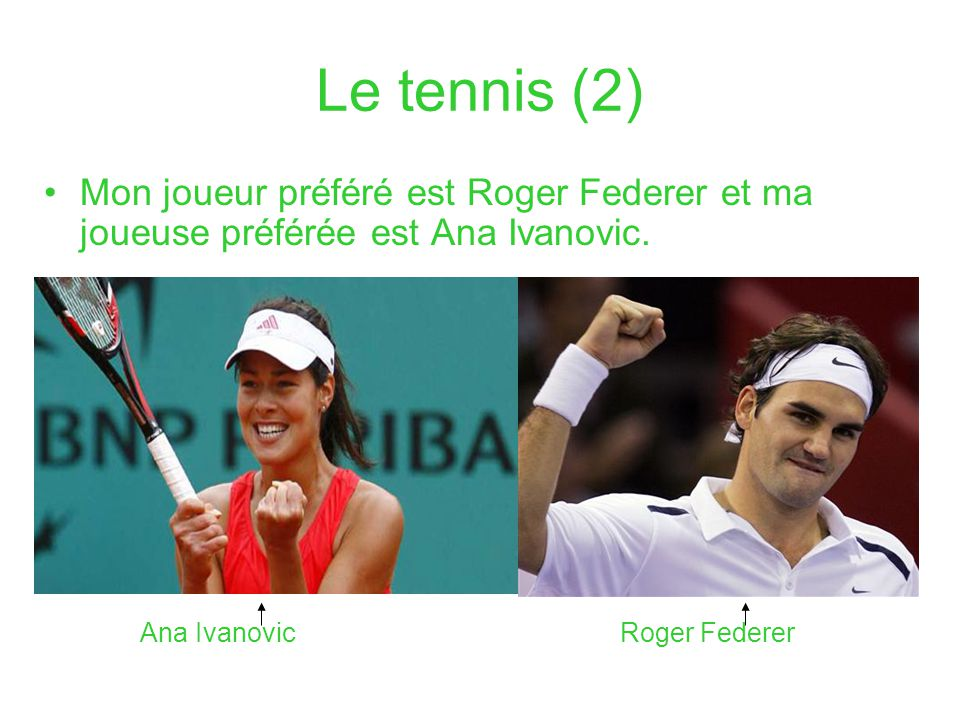 Le tennis (2) Mon joueur préféré est Roger Federer et ma joueuse préférée est Ana Ivanovic. Ana IvanovicRoger Federer