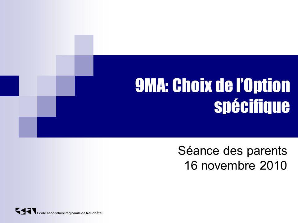 Ecole secondaire régionale de Neuchâtel 9MA: Choix de lOption spécifique Séance des parents 16 novembre 2010