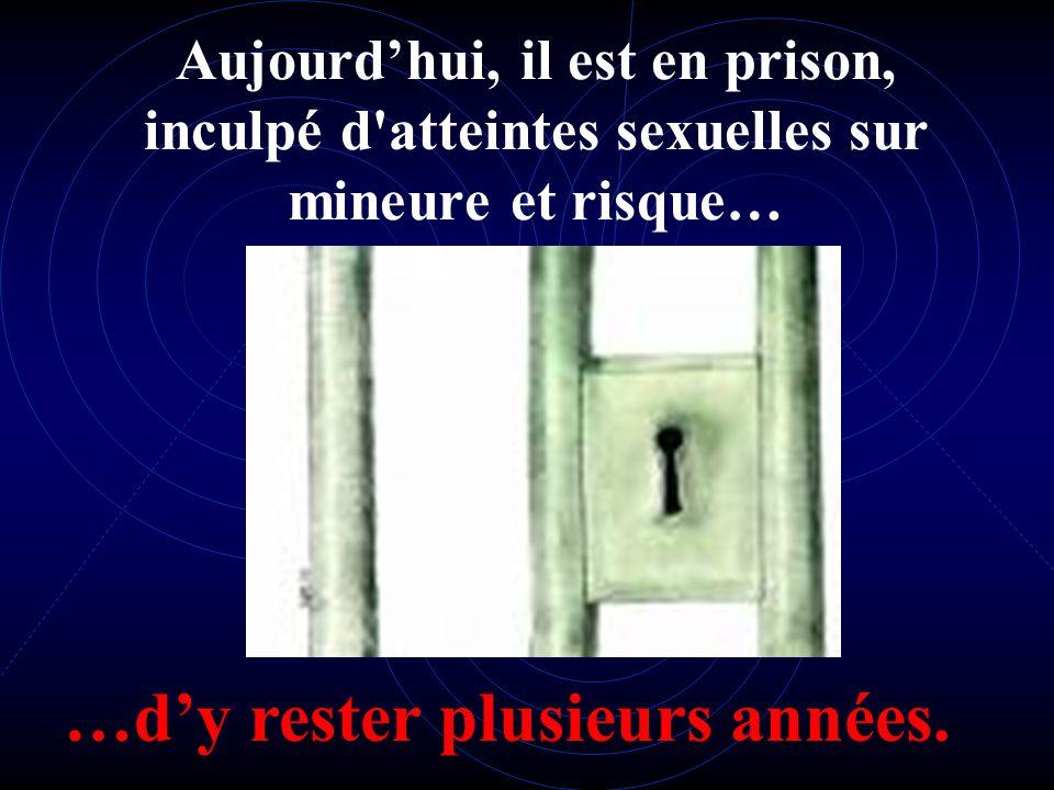 Aujourdhui, il est en prison, inculpé d atteintes sexuelles sur mineure et risque… …dy rester plusieurs années.