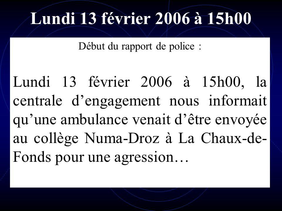 Lundi 13 février 2006 à 15h00 Début du rapport de police : Lundi 13 février 2006 à 15h00, la centrale dengagement nous informait quune ambulance venait dêtre envoyée au collège Numa-Droz à La Chaux-de- Fonds pour une agression…