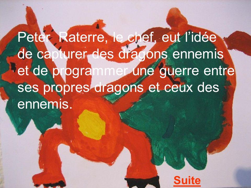 Peter Raterre, le chef, eut lidée de capturer des dragons ennemis et de programmer une guerre entre ses propres dragons et ceux des ennemis. Suite
