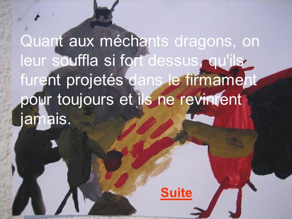 Quant aux méchants dragons, on leur souffla si fort dessus, qu'ils furent projetés dans le firmament pour toujours et ils ne revinrent jamais. Suite