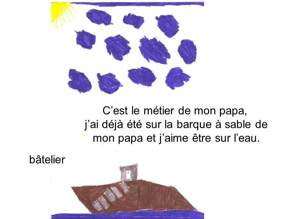 bâtelier Cest le métier de mon papa, jai déjà été sur la barque à sable de mon papa et jaime être sur leau.