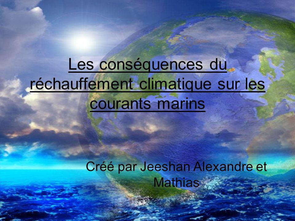Les conséquences du réchauffement climatique sur les courants marins Créé par Jeeshan Alexandre et Mathias