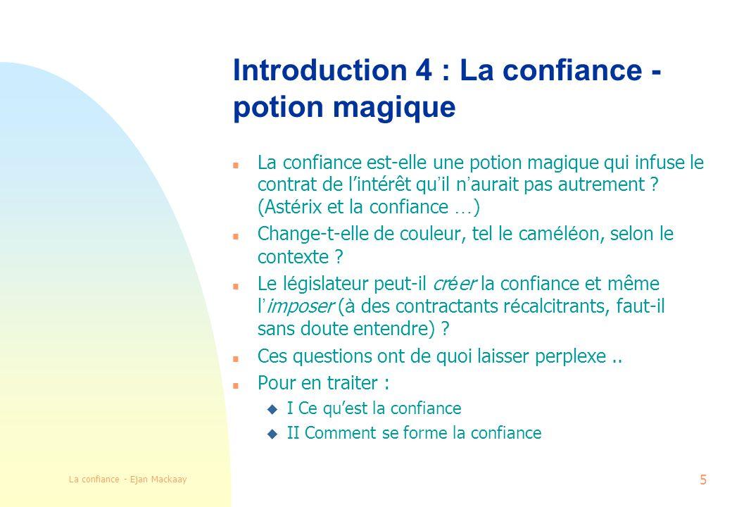 La confiance - Ejan Mackaay 5 Introduction 4 : La confiance - potion magique La confiance est-elle une potion magique qui infuse le contrat de lintérêt qu il n aurait pas autrement .