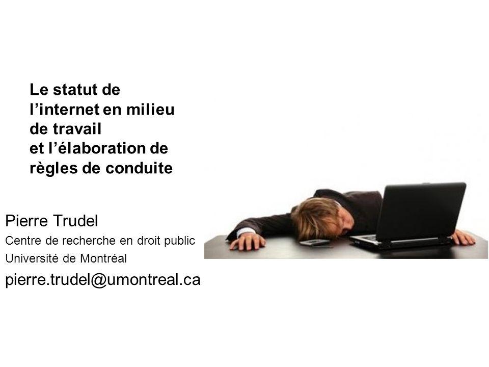 Le statut de linternet en milieu de travail et lélaboration de règles de conduite Pierre Trudel Centre de recherche en droit public Université de Mont