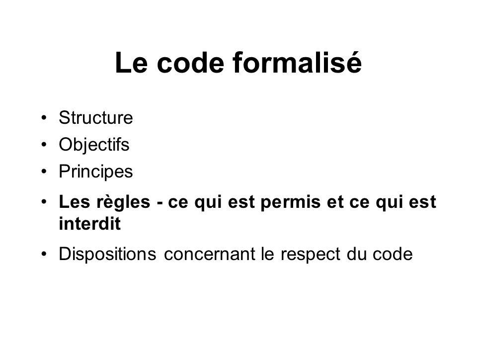 Le code formalisé Structure Objectifs Principes Les règles - ce qui est permis et ce qui est interdit Dispositions concernant le respect du code