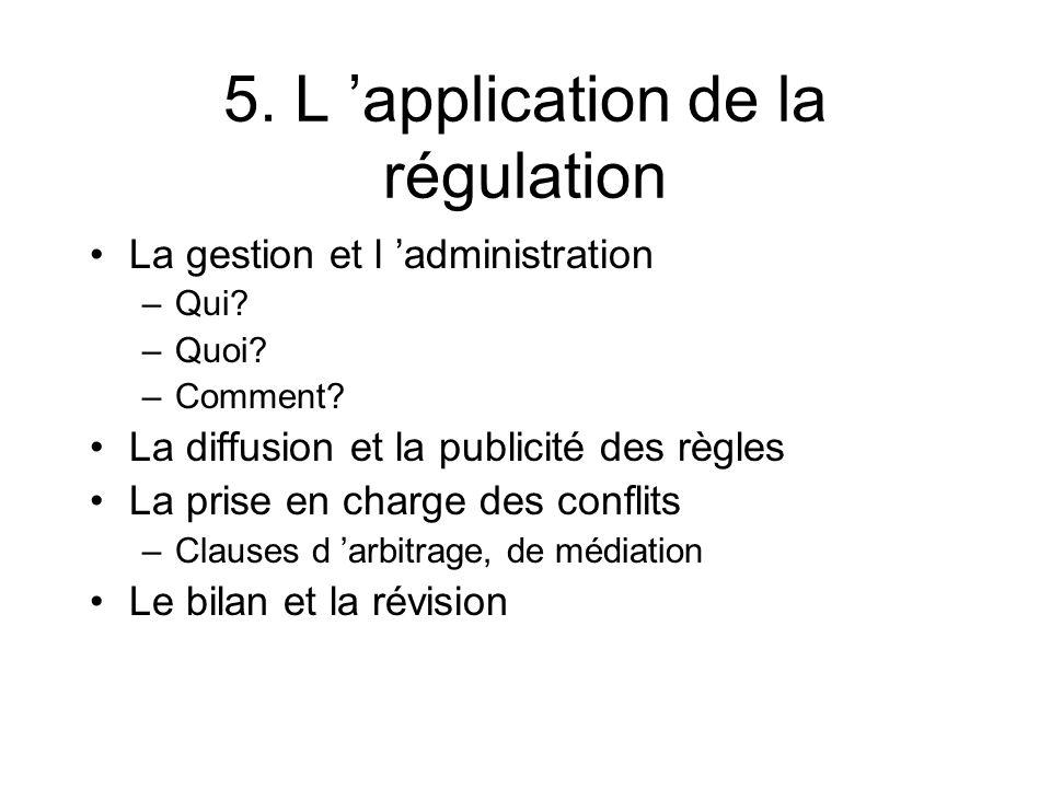 5. L application de la régulation La gestion et l administration –Qui? –Quoi? –Comment? La diffusion et la publicité des règles La prise en charge des