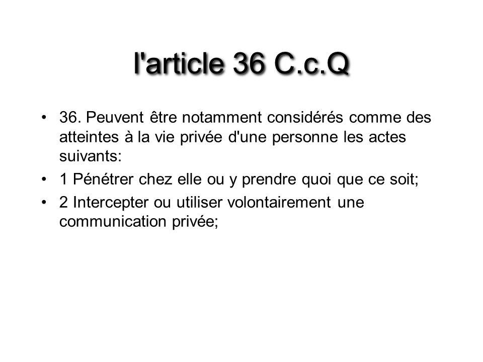 l'article 36 C.c.Q 36. Peuvent être notamment considérés comme des atteintes à la vie privée d'une personne les actes suivants: 1 Pénétrer chez elle o