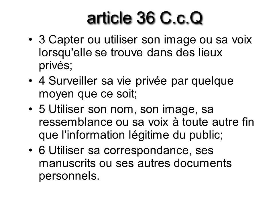 article 36 C.c.Q 3 Capter ou utiliser son image ou sa voix lorsqu'elle se trouve dans des lieux privés; 4 Surveiller sa vie privée par quelque moyen q