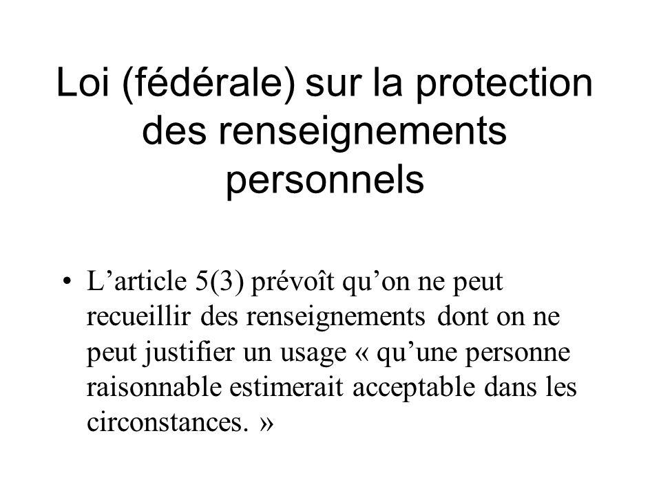 Loi (fédérale) sur la protection des renseignements personnels Larticle 5(3) prévoît quon ne peut recueillir des renseignements dont on ne peut justif
