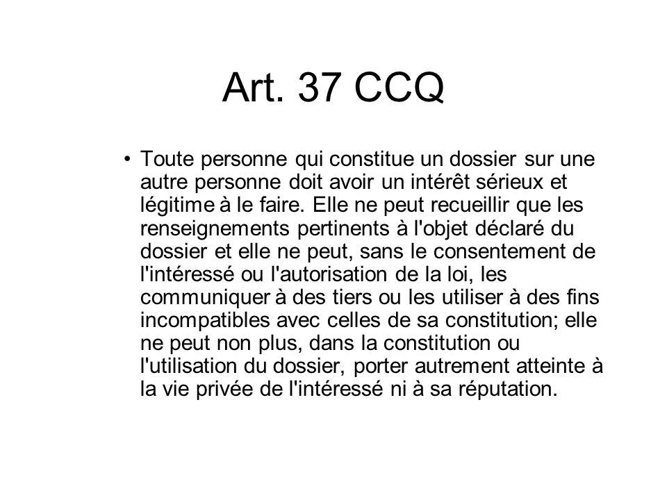 Art. 37 CCQ Toute personne qui constitue un dossier sur une autre personne doit avoir un intérêt sérieux et légitime à le faire. Elle ne peut recueill
