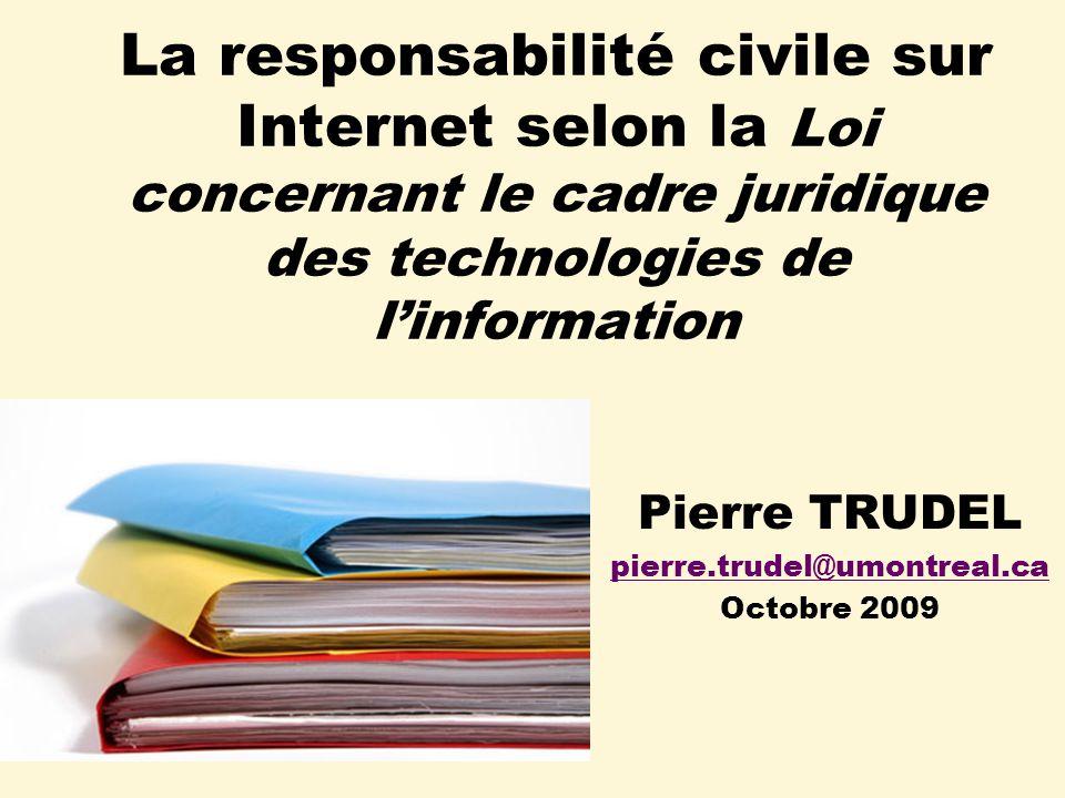 La responsabilité civile sur Internet selon la Loi concernant le cadre juridique des technologies de linformation Pierre TRUDEL pierre.trudel@umontreal.ca Octobre 2009