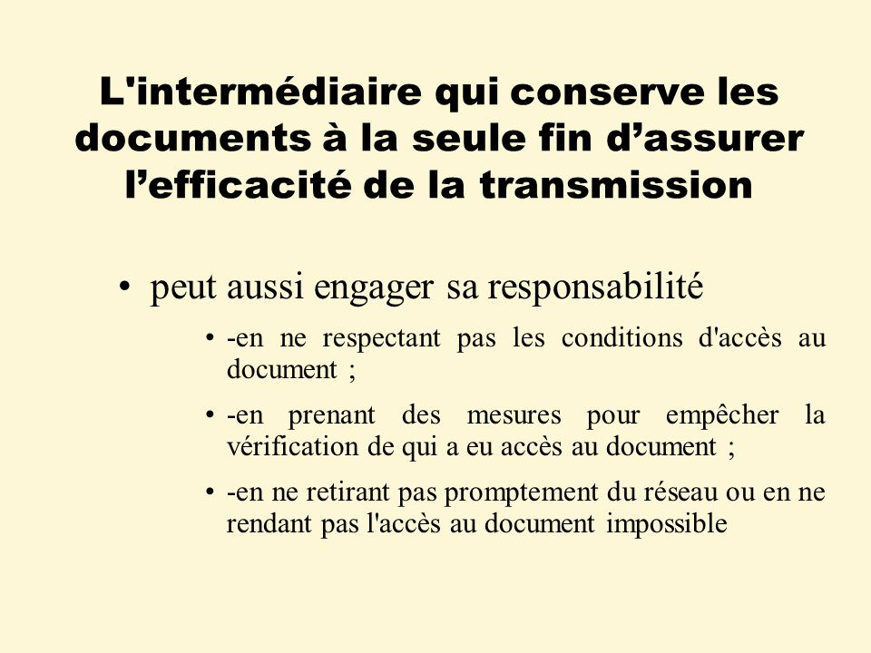 L intermédiaire qui conserve les documents à la seule fin dassurer lefficacité de la transmission peut aussi engager sa responsabilité -en ne respectant pas les conditions d accès au document ; -en prenant des mesures pour empêcher la vérification de qui a eu accès au document ; -en ne retirant pas promptement du réseau ou en ne rendant pas l accès au document impossible