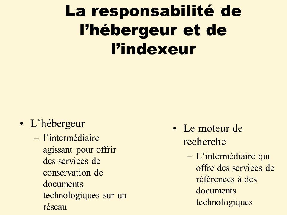 La responsabilité de lhébergeur et de lindexeur Lhébergeur –lintermédiaire agissant pour offrir des services de conservation de documents technologiques sur un réseau Le moteur de recherche –Lintermédiaire qui offre des services de références à des documents technologiques