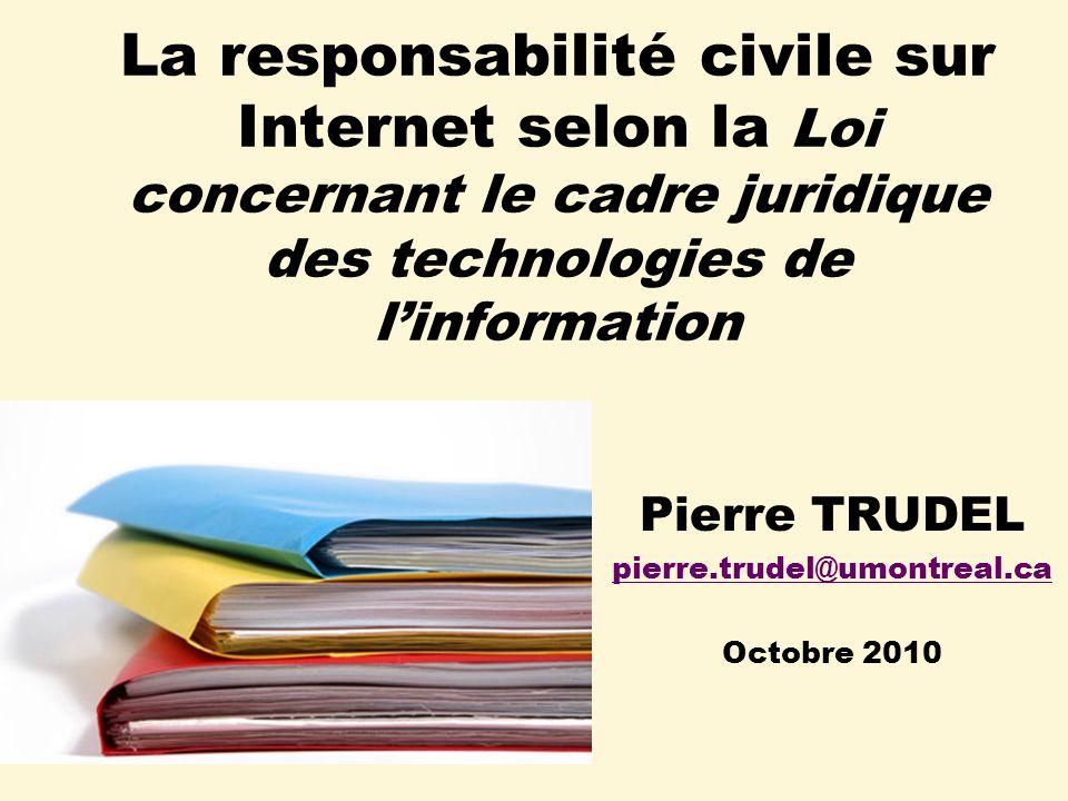 La responsabilité civile sur Internet selon la Loi concernant le cadre juridique des technologies de linformation Pierre TRUDEL pierre.trudel@umontreal.ca Octobre 2010