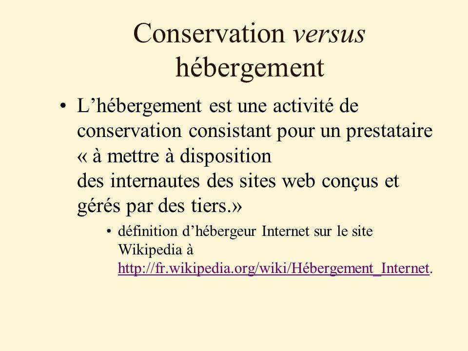 Conservation versus hébergement Lhébergement est une activité de conservation consistant pour un prestataire « à mettre à disposition des internautes des sites web conçus et gérés par des tiers.» définition dhébergeur Internet sur le site Wikipedia à http://fr.wikipedia.org/wiki/Hébergement_Internet.