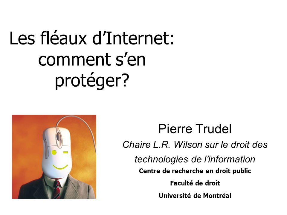 Les fléaux dInternet: comment sen protéger? Pierre Trudel Chaire L.R. Wilson sur le droit des technologies de linformation Centre de recherche en droi