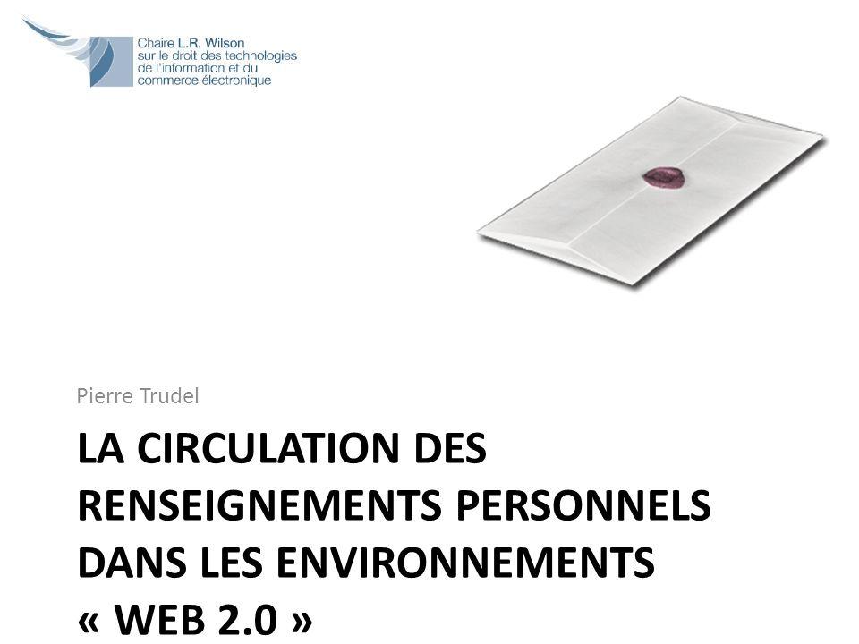 LA CIRCULATION DES RENSEIGNEMENTS PERSONNELS DANS LES ENVIRONNEMENTS « WEB 2.0 » Pierre Trudel