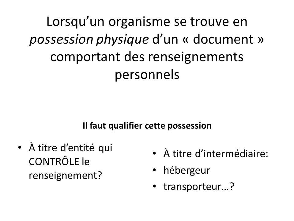 Lorsquun organisme se trouve en possession physique dun « document » comportant des renseignements personnels Il faut qualifier cette possession À titre dentité qui CONTRÔLE le renseignement.