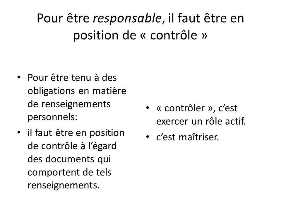 Pour être responsable, il faut être en position de « contrôle » Pour être tenu à des obligations en matière de renseignements personnels: il faut être en position de contrôle à légard des documents qui comportent de tels renseignements.