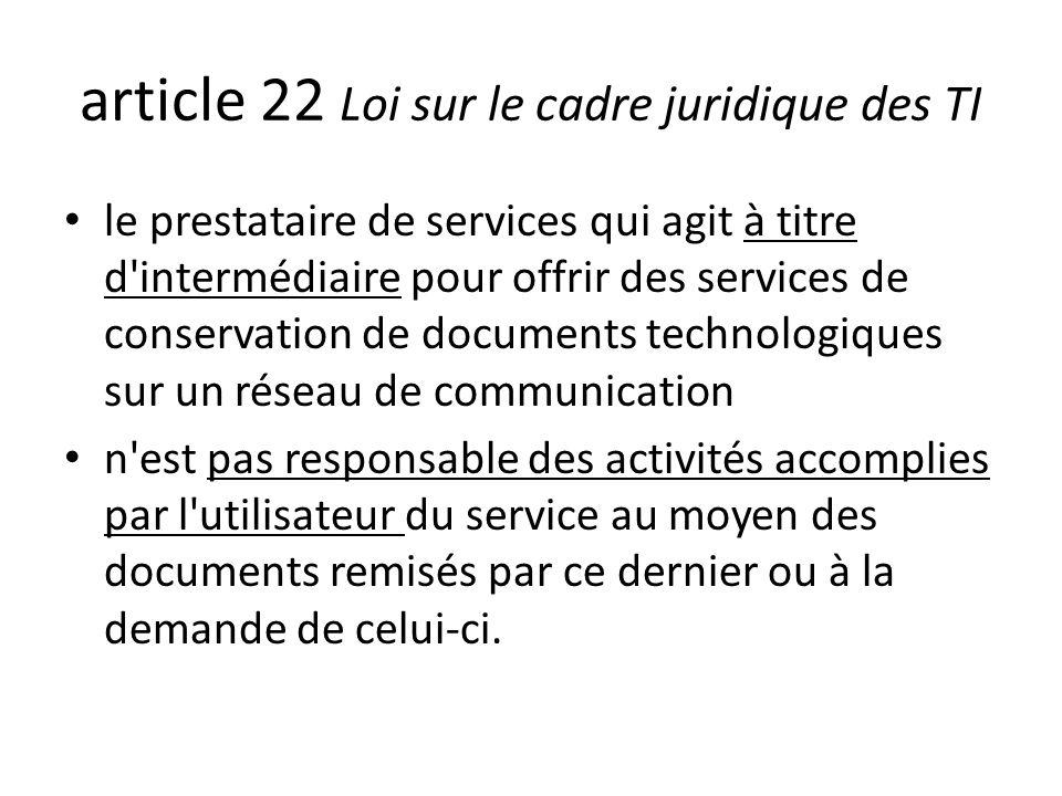 article 22 Loi sur le cadre juridique des TI le prestataire de services qui agit à titre d intermédiaire pour offrir des services de conservation de documents technologiques sur un réseau de communication n est pas responsable des activités accomplies par l utilisateur du service au moyen des documents remisés par ce dernier ou à la demande de celui-ci.
