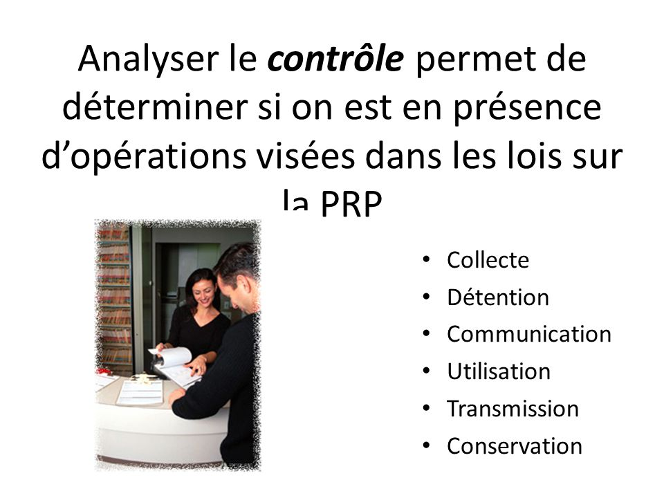 Analyser le contrôle permet de déterminer si on est en présence dopérations visées dans les lois sur la PRP Collecte Détention Communication Utilisation Transmission Conservation