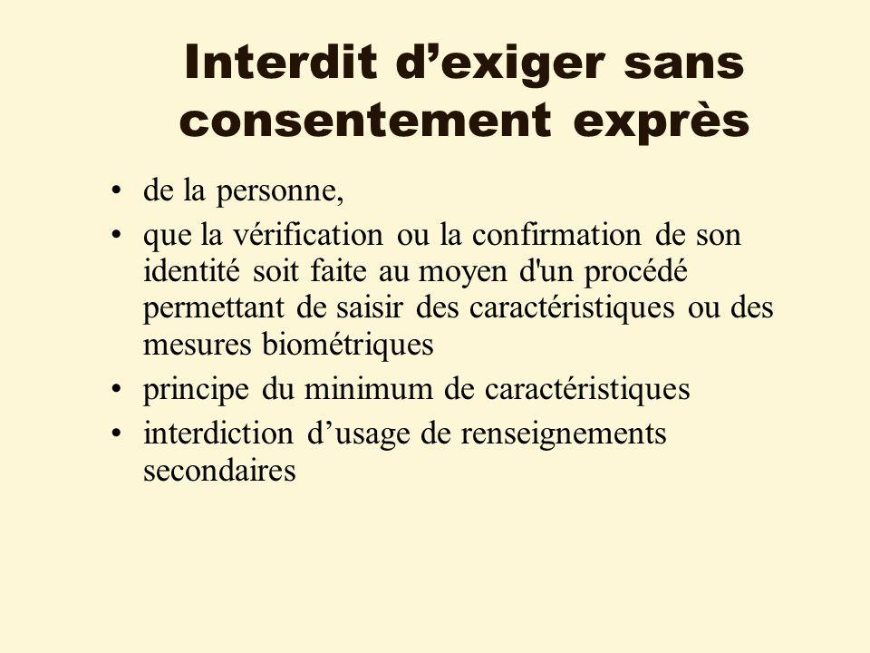 Interdit dexiger sans consentement exprès de la personne, que la vérification ou la confirmation de son identité soit faite au moyen d un procédé permettant de saisir des caractéristiques ou des mesures biométriques principe du minimum de caractéristiques interdiction dusage de renseignements secondaires