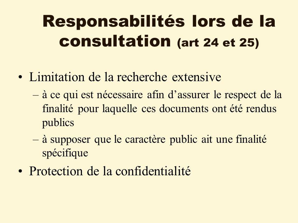 Responsabilités lors de la consultation (art 24 et 25) Limitation de la recherche extensive –à ce qui est nécessaire afin dassurer le respect de la finalité pour laquelle ces documents ont été rendus publics –à supposer que le caractère public ait une finalité spécifique Protection de la confidentialité
