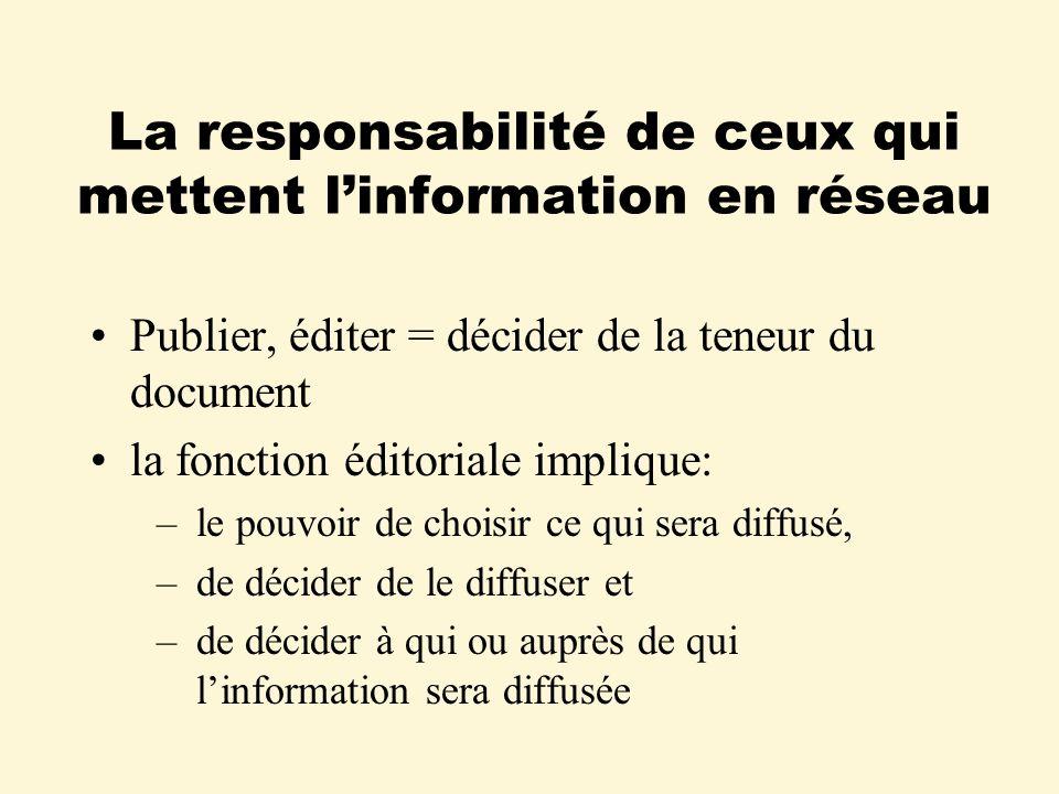 La responsabilité de ceux qui mettent linformation en réseau Publier, éditer = décider de la teneur du document la fonction éditoriale implique: – le pouvoir de choisir ce qui sera diffusé, – de décider de le diffuser et –de décider à qui ou auprès de qui linformation sera diffusée