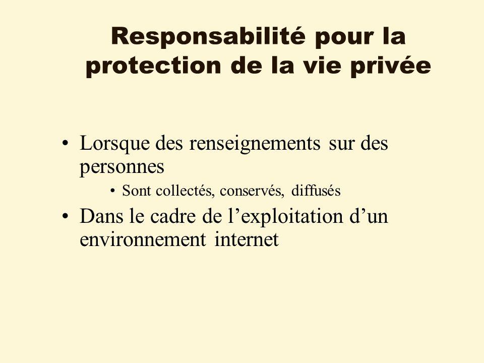 Responsabilité pour la protection de la vie privée Lorsque des renseignements sur des personnes Sont collectés, conservés, diffusés Dans le cadre de lexploitation dun environnement internet