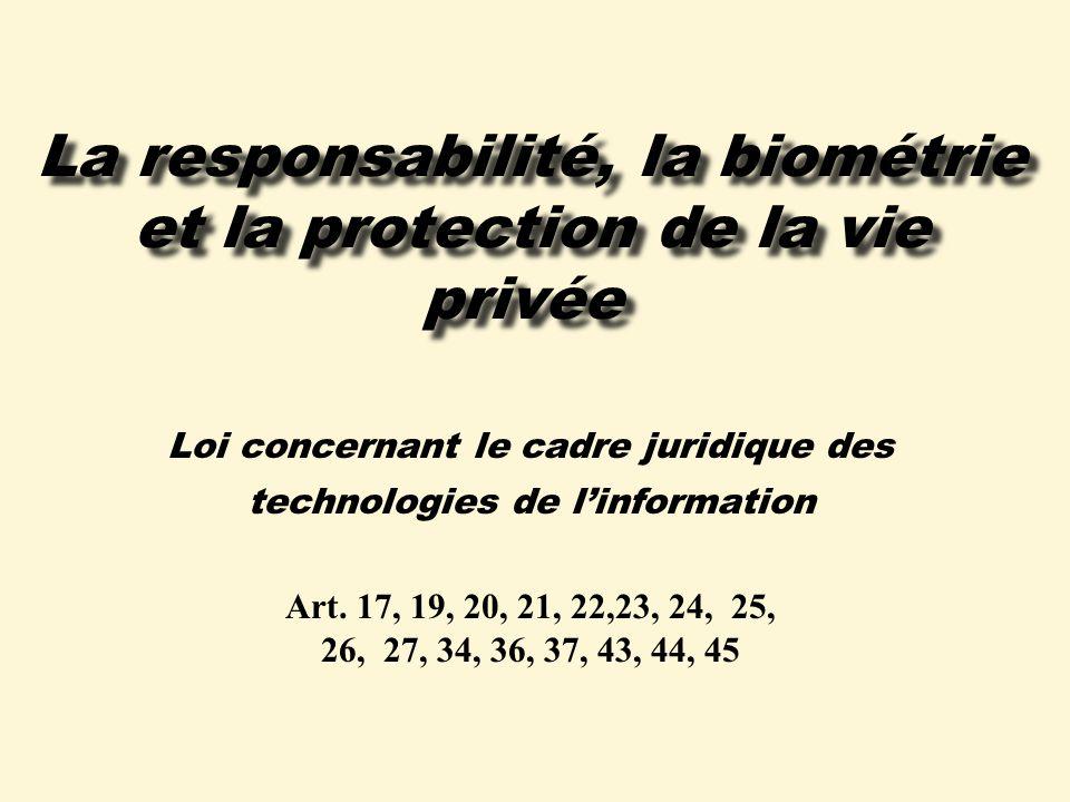 La responsabilité, la biométrie et la protection de la vie privée Loi concernant le cadre juridique des technologies de linformation Art.