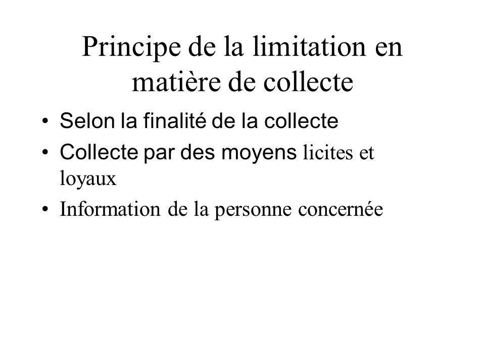 Principe de la limitation en matière de collecte Selon la finalité de la collecte Collecte par des moyens licites et loyaux Information de la personne
