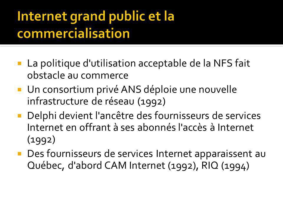 La politique d utilisation acceptable de la NFS fait obstacle au commerce Un consortium privé ANS déploie une nouvelle infrastructure de réseau (1992) Delphi devient l ancêtre des fournisseurs de services Internet en offrant à ses abonnés l accès à Internet (1992) Des fournisseurs de services Internet apparaissent au Québec, d abord CAM Internet (1992), RIQ (1994)