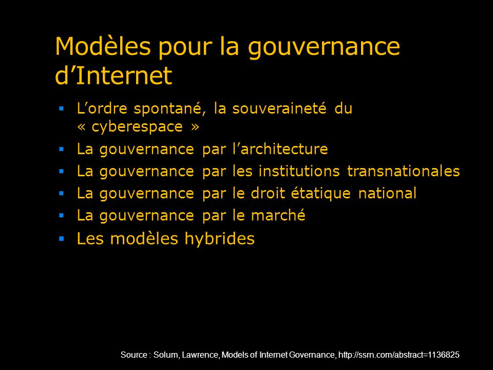 Modèles pour la gouvernance dInternet Lordre spontané, la souveraineté du « cyberespace » La gouvernance par larchitecture La gouvernance par les institutions transnationales La gouvernance par le droit étatique national La gouvernance par le marché Les modèles hybrides Source : Solum, Lawrence, Models of Internet Governance, http://ssrn.com/abstract=1136825
