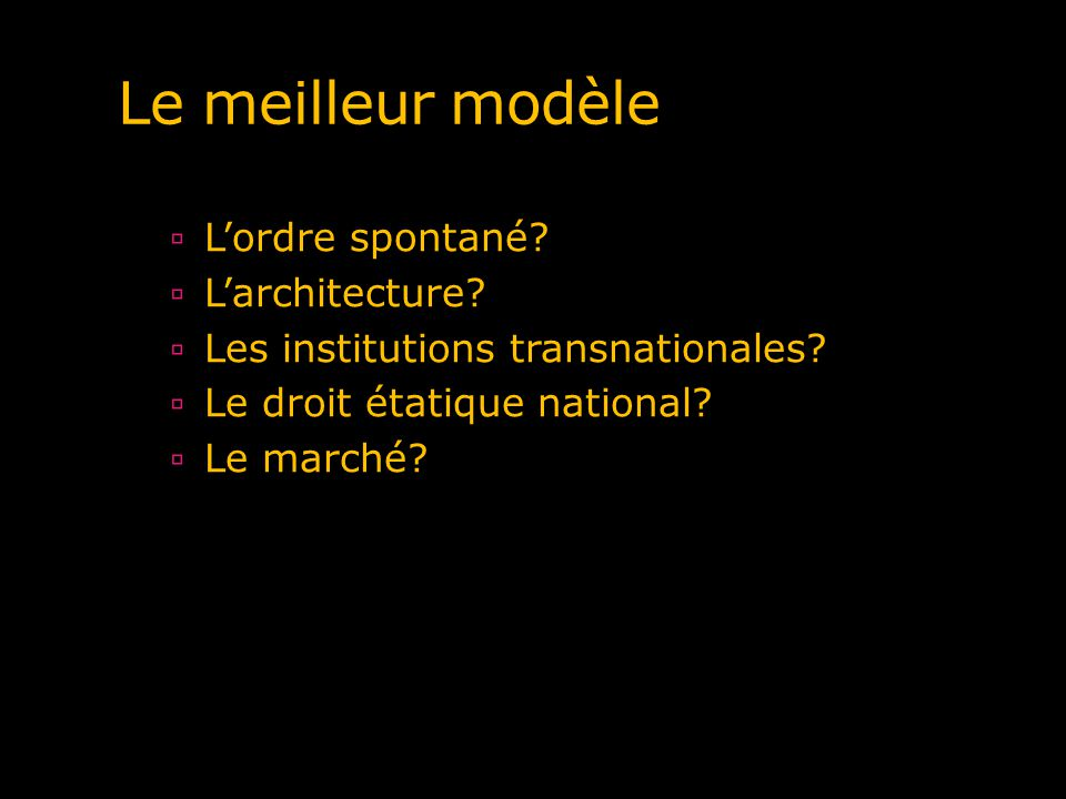 Le meilleur modèle Lordre spontané? Larchitecture? Les institutions transnationales? Le droit étatique national? Le marché?