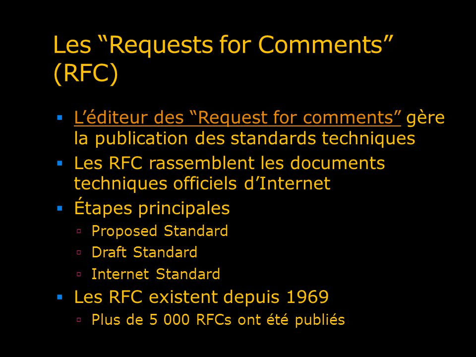 Les Requests for Comments (RFC) Léditeur des Request for comments gère la publication des standards techniques Léditeur des Request for comments Les RFC rassemblent les documents techniques officiels dInternet Étapes principales Proposed Standard Draft Standard Internet Standard Les RFC existent depuis 1969 Plus de 5 000 RFCs ont été publiés