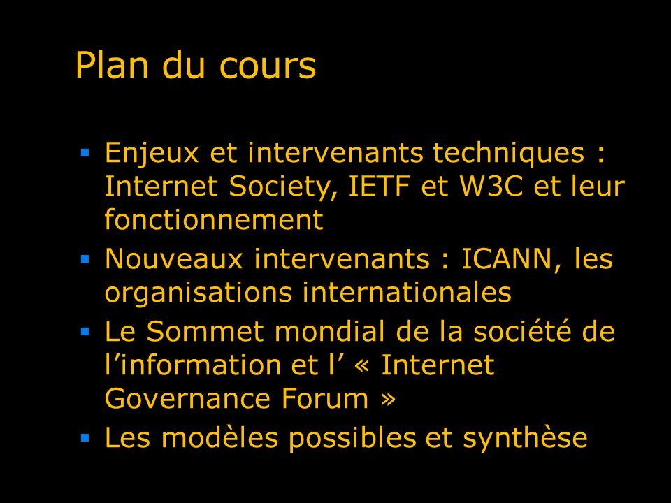 Plan du cours Enjeux et intervenants techniques : Internet Society, IETF et W3C et leur fonctionnement Nouveaux intervenants : ICANN, les organisation