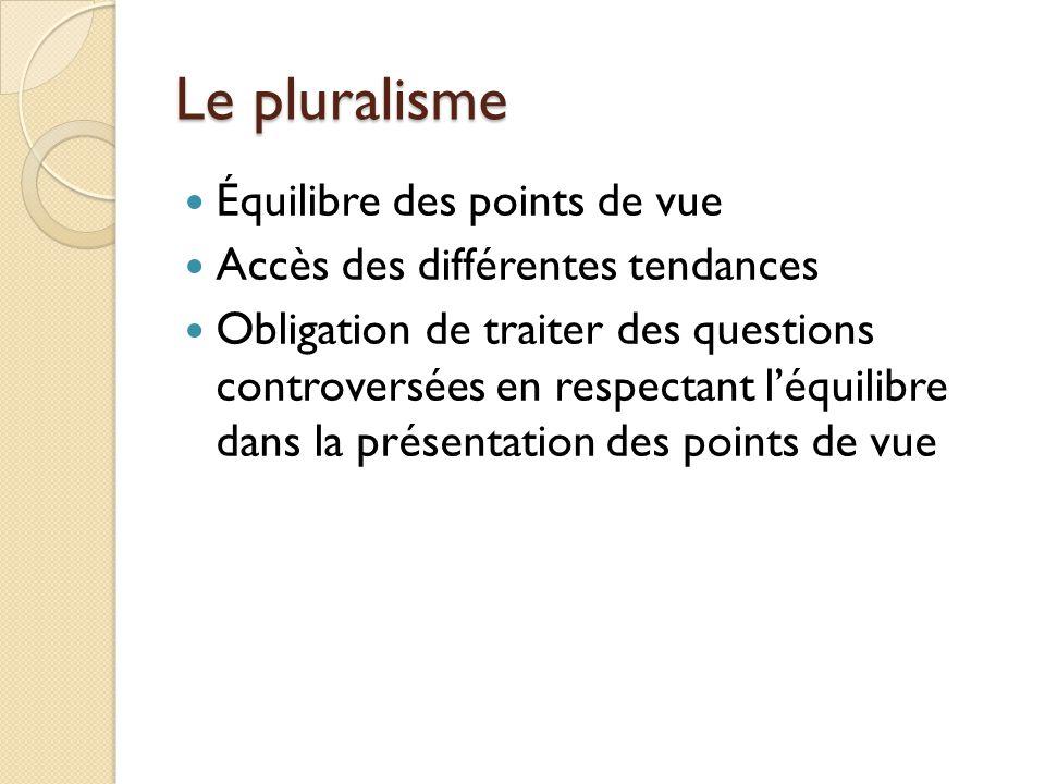 Le pluralisme Équilibre des points de vue Accès des différentes tendances Obligation de traiter des questions controversées en respectant léquilibre dans la présentation des points de vue