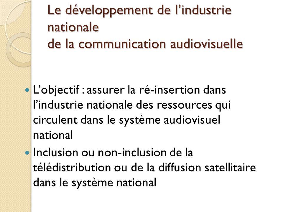 Le développement de lindustrie nationale de la communication audiovisuelle Lobjectif : assurer la ré-insertion dans lindustrie nationale des ressources qui circulent dans le système audiovisuel national Inclusion ou non-inclusion de la télédistribution ou de la diffusion satellitaire dans le système national