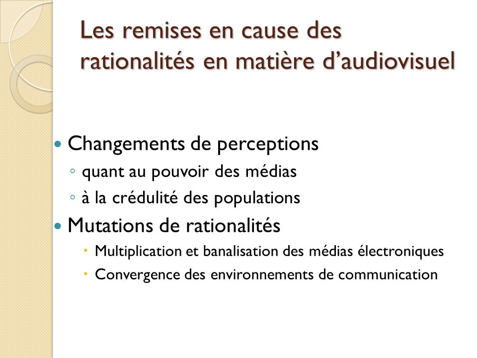 Les remises en cause des rationalités en matière daudiovisuel Changements de perceptions quant au pouvoir des médias à la crédulité des populations Mutations de rationalités Multiplication et banalisation des médias électroniques Convergence des environnements de communication