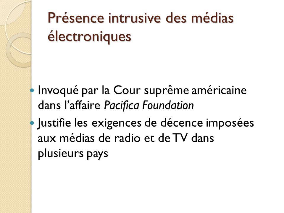 Présence intrusive des médias électroniques Invoqué par la Cour suprême américaine dans laffaire Pacifica Foundation Justifie les exigences de décence imposées aux médias de radio et de TV dans plusieurs pays