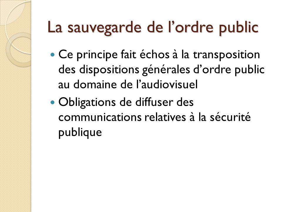 La sauvegarde de lordre public Ce principe fait échos à la transposition des dispositions générales dordre public au domaine de laudiovisuel Obligations de diffuser des communications relatives à la sécurité publique