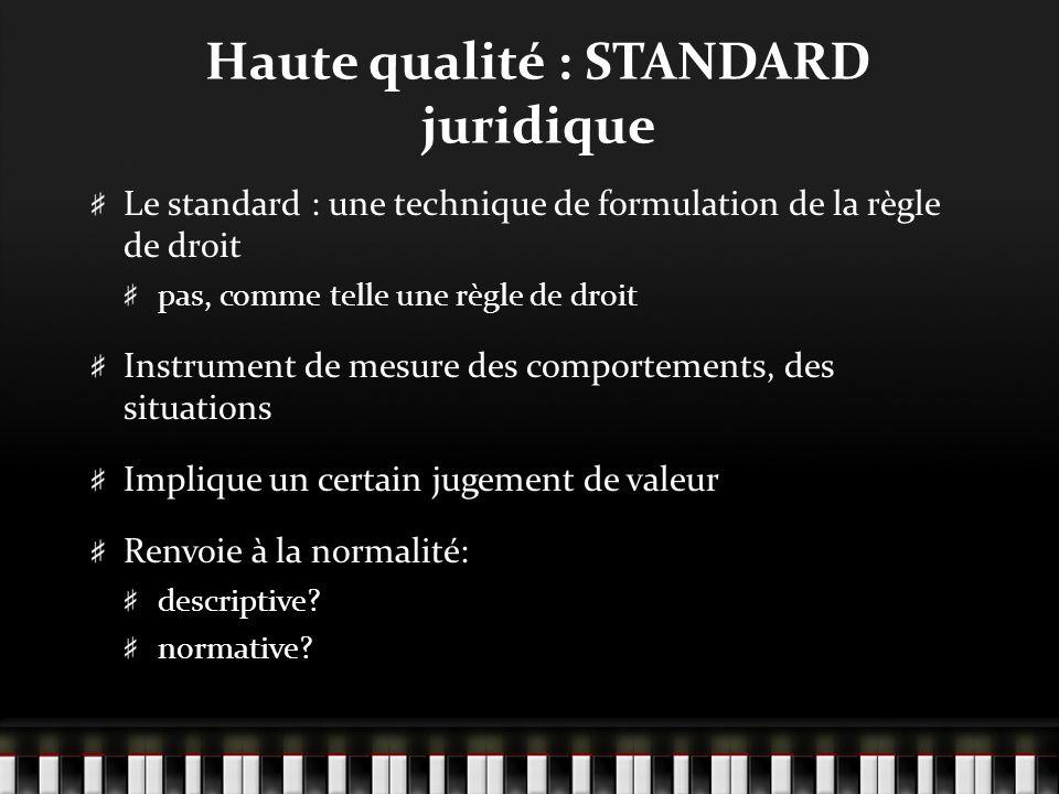 Haute qualité : STANDARD juridique Le standard : une technique de formulation de la règle de droit pas, comme telle une règle de droit Instrument de mesure des comportements, des situations Implique un certain jugement de valeur Renvoie à la normalité: descriptive.