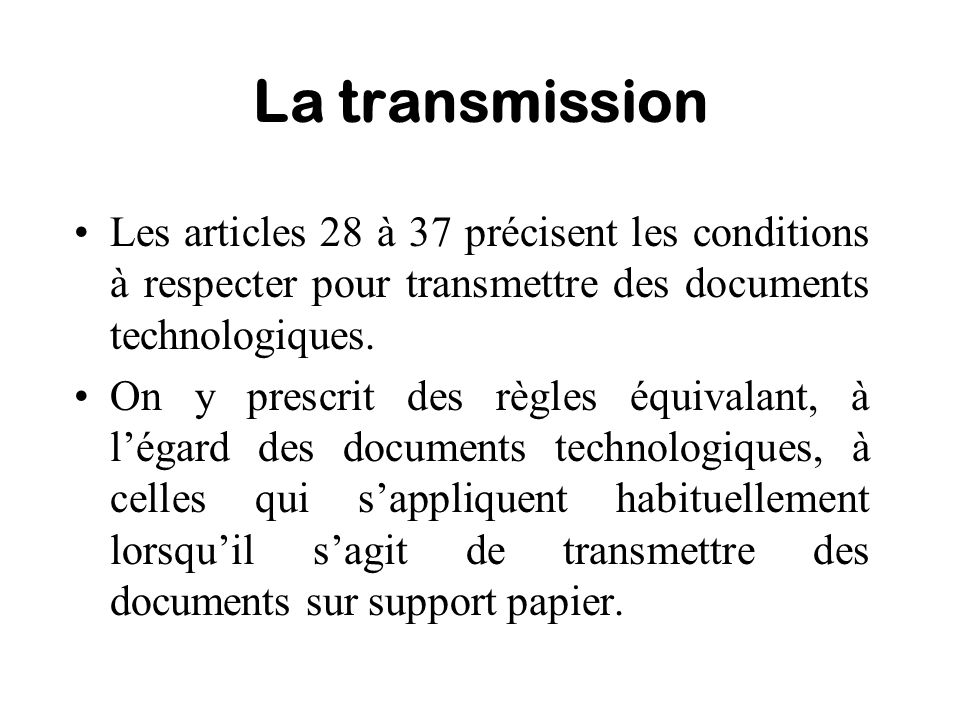 La transmission Les articles 28 à 37 précisent les conditions à respecter pour transmettre des documents technologiques. On y prescrit des règles équi