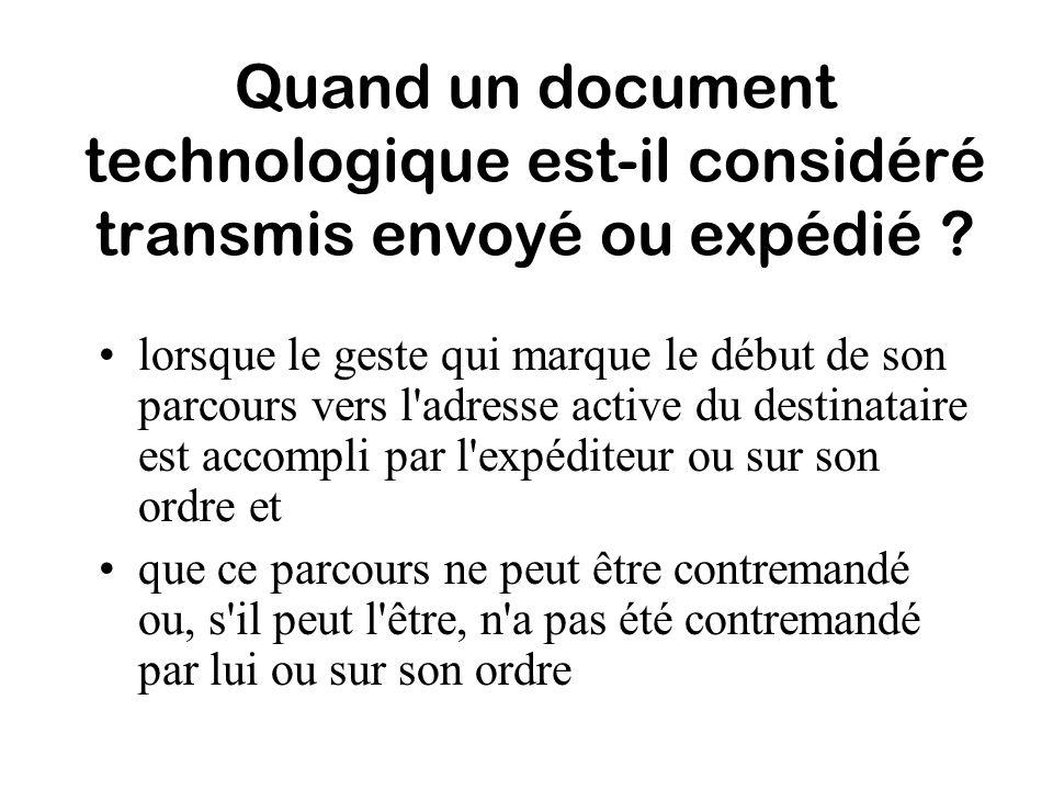 Quand un document technologique est-il considéré transmis envoyé ou expédié ? lorsque le geste qui marque le début de son parcours vers l'adresse acti