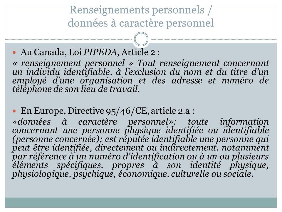 Renseignements personnels / données à caractère personnel Au Canada, Loi PIPEDA, Article 2 : « renseignement personnel » Tout renseignement concernant un individu identifiable, à lexclusion du nom et du titre dun employé dune organisation et des adresse et numéro de téléphone de son lieu de travail.