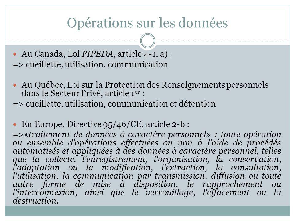 Les fondements aux opérations sur les données Au Canada comme au Québec : => le consentement, assorti dexceptions En Europe : Outre des impératifs et des intérêts supérieurs, -le consentement -les intérêts légitimes dun responsable de traitement -lexécution dun contrat