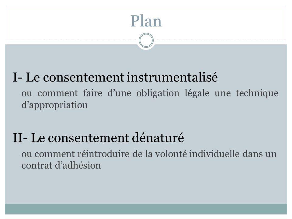 Plan I- Le consentement instrumentalisé ou comment faire dune obligation légale une technique dappropriation II- Le consentement dénaturé ou comment réintroduire de la volonté individuelle dans un contrat dadhésion