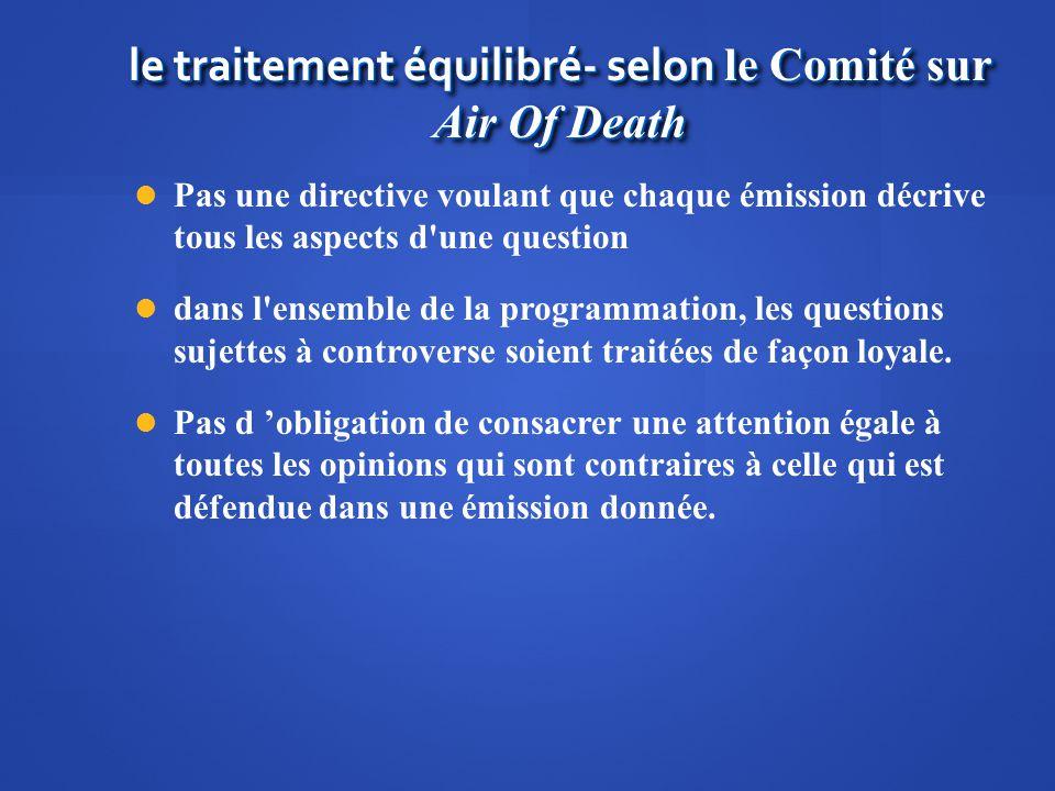 le traitement équilibré- selon le Comité sur Air Of Death Pas une directive voulant que chaque émission décrive tous les aspects d'une question dans l